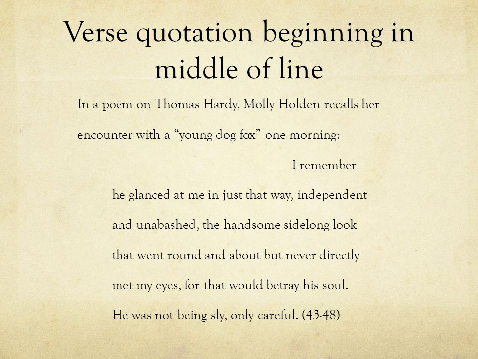 Verse quotation beginning in middle of line In a poem on Thomas Hardy, Molly Holden recalls her encounter with a young dog fox one morning: I remember he glanced at me in just that way, independent and unabashed, the handsome sidelong look that went round and about but never directly met my eyes, for that would betray his soul.