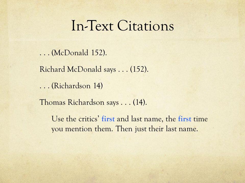 In-Text Citations... (McDonald 152). Richard McDonald says... (152).... (Richardson 14) Thomas Richardson says... (14). Use the critics' first and las