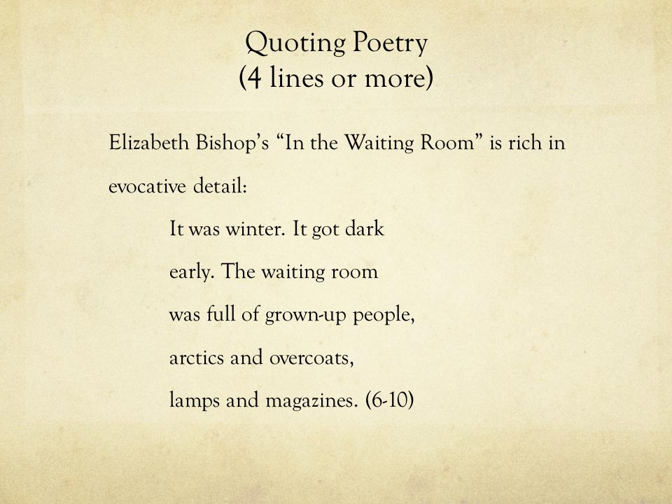 Quoting Poetry (4 lines or more) Elizabeth Bishop's In the Waiting Room is rich in evocative detail: It was winter.
