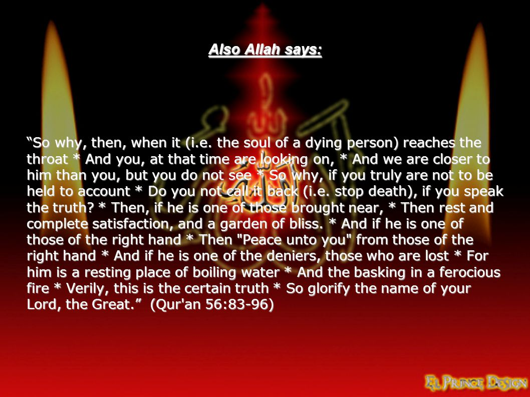 """Also Allah says: """"So why, then, when it (i.e. the soul of a dying person) reaches the throat * And you, at that time are looking on, * And we are clos"""