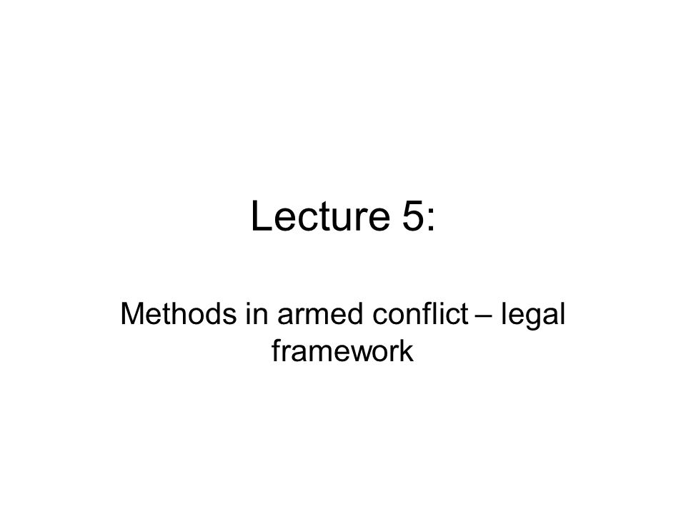 Lecture 5: Methods in armed conflict – legal framework