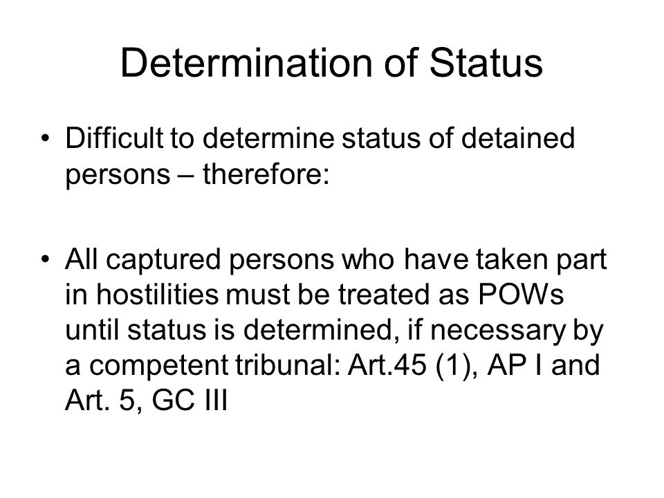 Determination of Status Difficult to determine status of detained persons – therefore: All captured persons who have taken part in hostilities must be treated as POWs until status is determined, if necessary by a competent tribunal: Art.45 (1), AP I and Art.