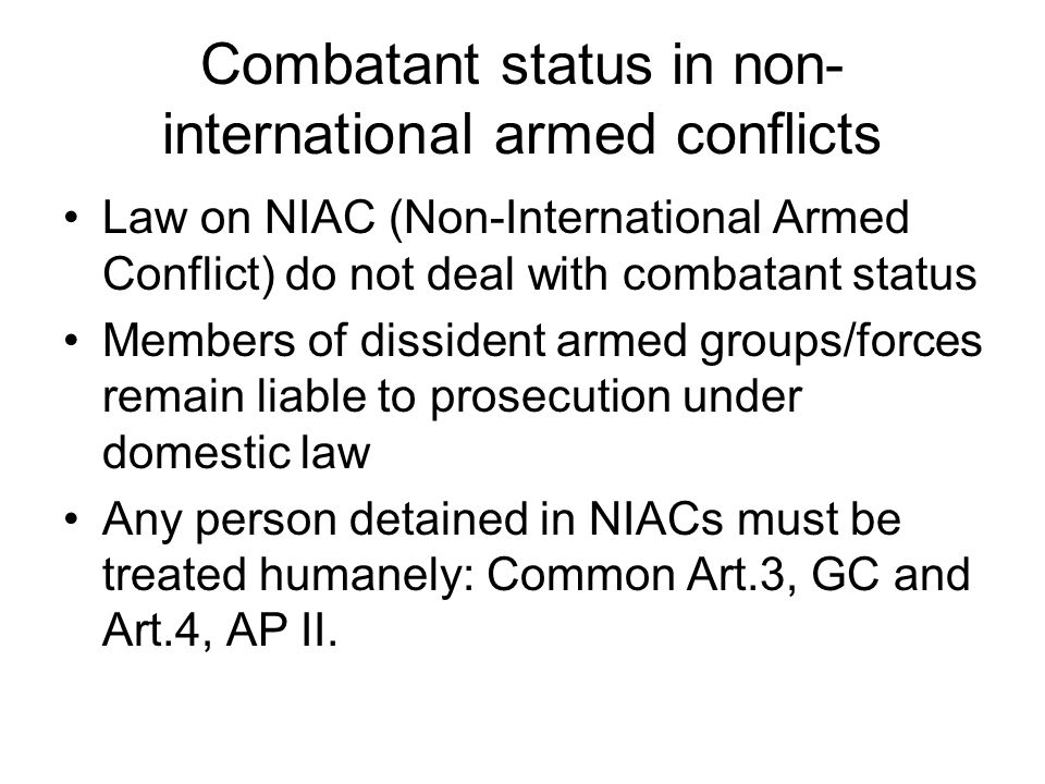 Combatant status in non- international armed conflicts Law on NIAC (Non-International Armed Conflict) do not deal with combatant status Members of dissident armed groups/forces remain liable to prosecution under domestic law Any person detained in NIACs must be treated humanely: Common Art.3, GC and Art.4, AP II.