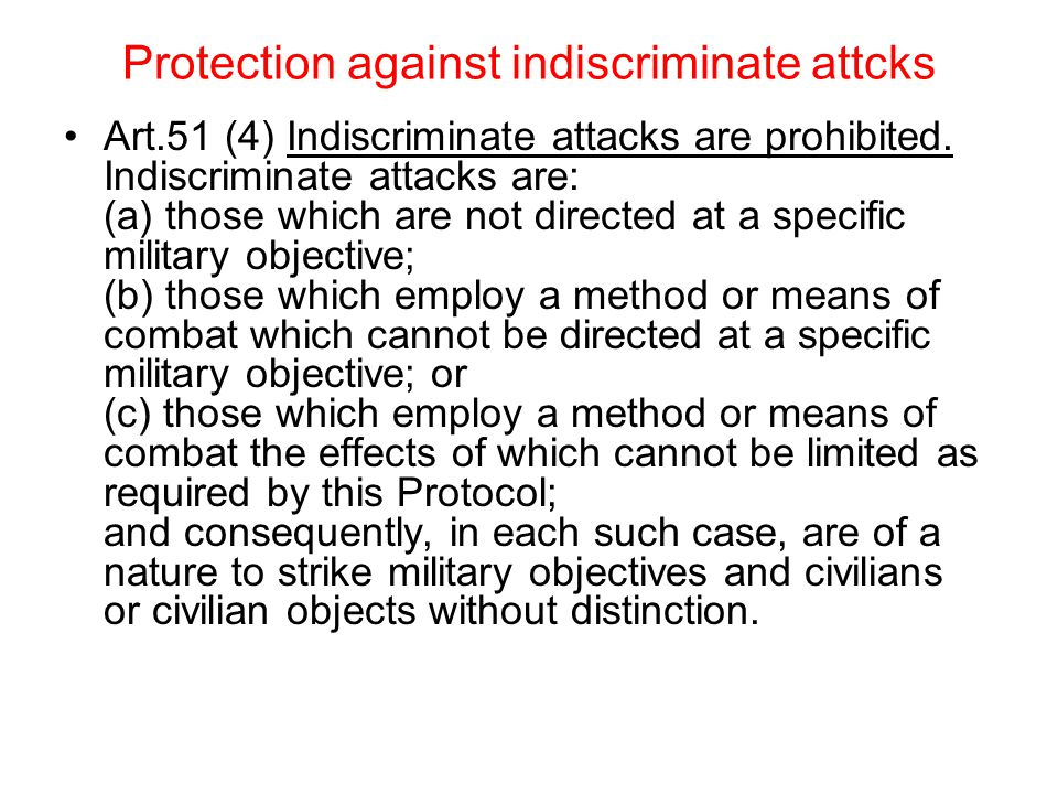 Protection against indiscriminate attcks Art.51 (4) Indiscriminate attacks are prohibited.