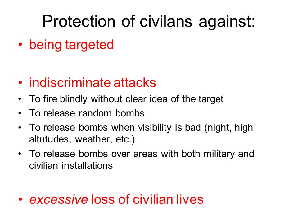 Protection of civilans against: being targeted indiscriminate attacks To fire blindly without clear idea of the target To release random bombs To release bombs when visibility is bad (night, high altutudes, weather, etc.) To release bombs over areas with both military and civilian installations excessive loss of civilian lives