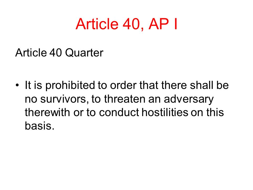 Article 40, AP I Article 40 Quarter It is prohibited to order that there shall be no survivors, to threaten an adversary therewith or to conduct hostilities on this basis.