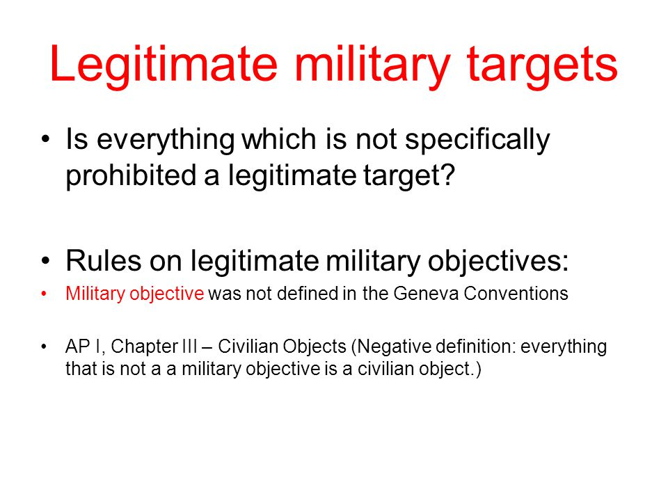Legitimate military targets Is everything which is not specifically prohibited a legitimate target.