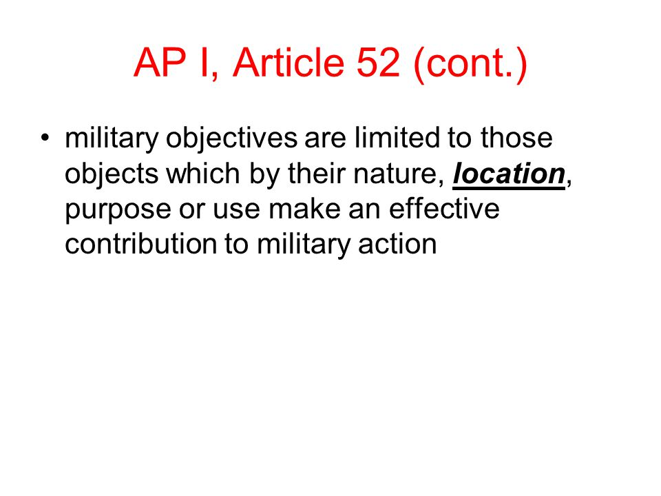 AP I, Article 52 (cont.) military objectives are limited to those objects which by their nature, location, purpose or use make an effective contribution to military action