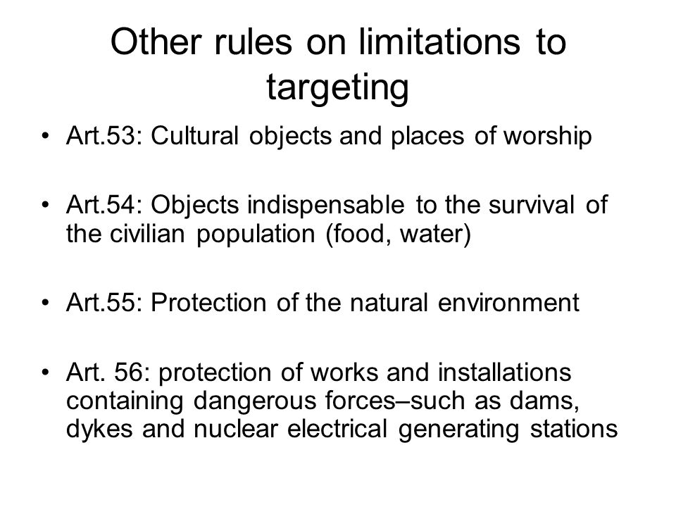 Other rules on limitations to targeting Art.53: Cultural objects and places of worship Art.54: Objects indispensable to the survival of the civilian population (food, water) Art.55: Protection of the natural environment Art.