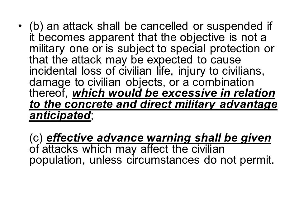 (b) an attack shall be cancelled or suspended if it becomes apparent that the objective is not a military one or is subject to special protection or that the attack may be expected to cause incidental loss of civilian life, injury to civilians, damage to civilian objects, or a combination thereof, which would be excessive in relation to the concrete and direct military advantage anticipated; (c) effective advance warning shall be given of attacks which may affect the civilian population, unless circumstances do not permit.