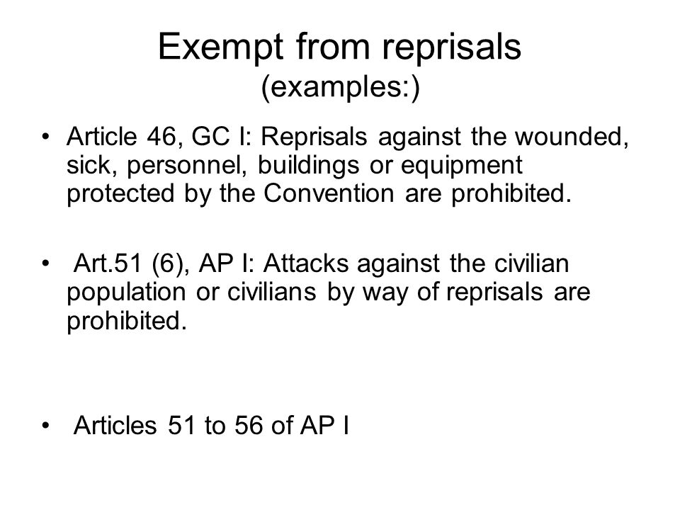Exempt from reprisals (examples:) Article 46, GC I: Reprisals against the wounded, sick, personnel, buildings or equipment protected by the Convention are prohibited.