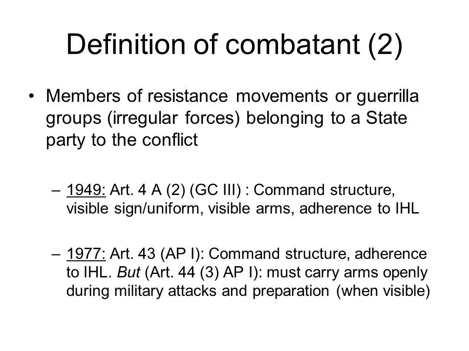 Definition of combatant (2) Members of resistance movements or guerrilla groups (irregular forces) belonging to a State party to the conflict –1949: Art.