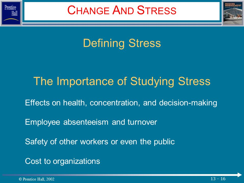 © Prentice Hall, 2002 13 - 16 C HANGE A ND S TRESS Defining Stress The Importance of Studying Stress Effects on health, concentration, and decision-making Employee absenteeism and turnover Safety of other workers or even the public Cost to organizations.