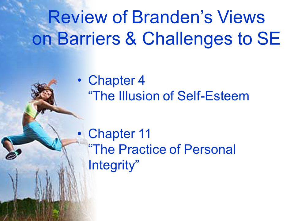 Review of Branden's Views on Barriers & Challenges to SE Chapter 4 The Illusion of Self-Esteem Chapter 11 The Practice of Personal Integrity