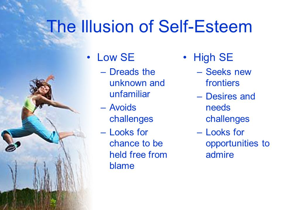 The Illusion of Self-Esteem Low SE –Dreads the unknown and unfamiliar –Avoids challenges –Looks for chance to be held free from blame High SE –Seeks new frontiers –Desires and needs challenges –Looks for opportunities to admire