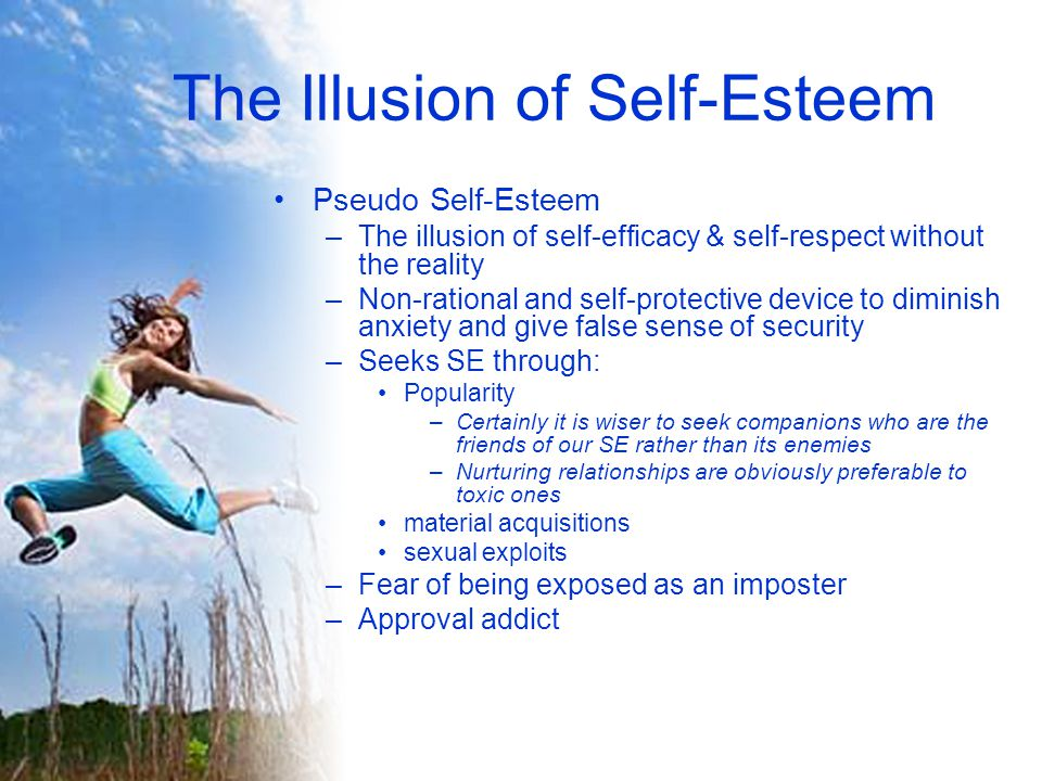 The Illusion of Self-Esteem Pseudo Self-Esteem –The illusion of self-efficacy & self-respect without the reality –Non-rational and self-protective device to diminish anxiety and give false sense of security –Seeks SE through: Popularity –Certainly it is wiser to seek companions who are the friends of our SE rather than its enemies –Nurturing relationships are obviously preferable to toxic ones material acquisitions sexual exploits –Fear of being exposed as an imposter –Approval addict