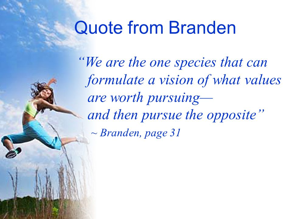 Quote from Branden We are the one species that can formulate a vision of what values are worth pursuing— and then pursue the opposite ~ Branden, page 31