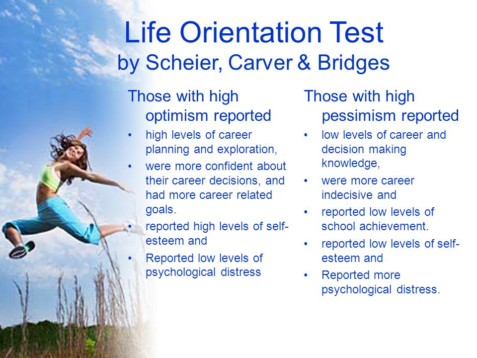 Life Orientation Test by Scheier, Carver & Bridges Those with high optimism reported high levels of career planning and exploration, were more confident about their career decisions, and had more career related goals.