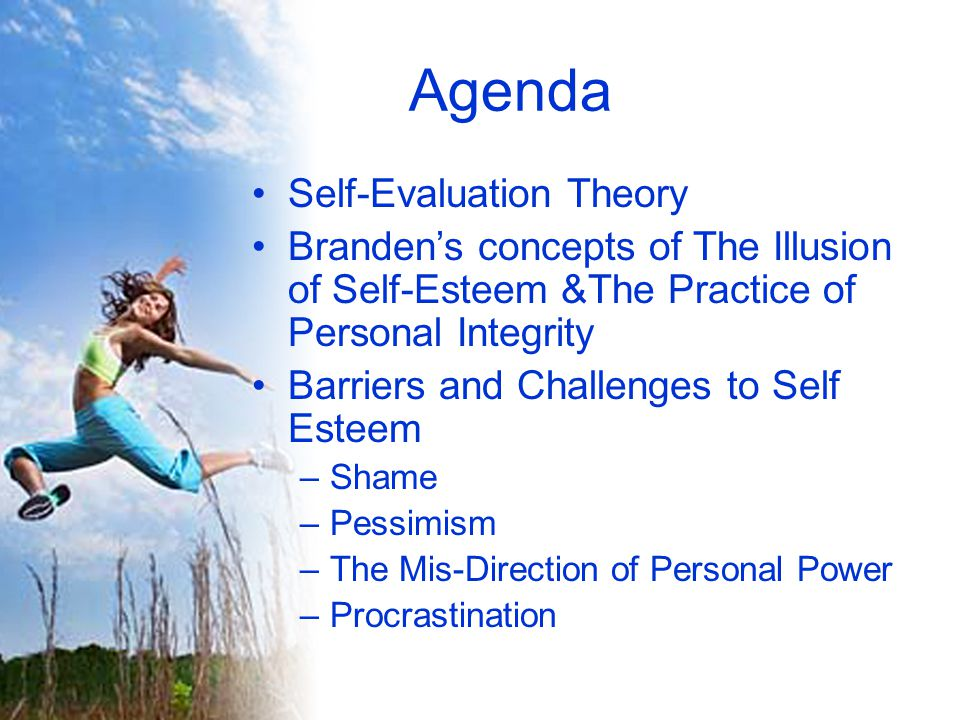 Agenda Self-Evaluation Theory Branden's concepts of The Illusion of Self-Esteem &The Practice of Personal Integrity Barriers and Challenges to Self Esteem –Shame –Pessimism –The Mis-Direction of Personal Power –Procrastination