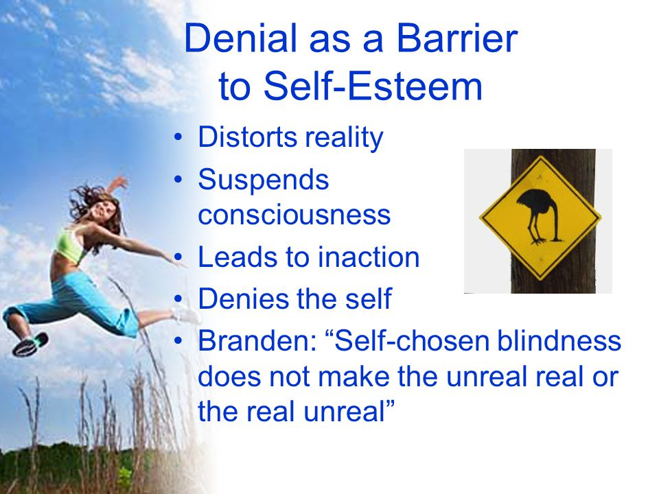 Denial as a Barrier to Self-Esteem Distorts reality Suspends consciousness Leads to inaction Denies the self Branden: Self-chosen blindness does not make the unreal real or the real unreal