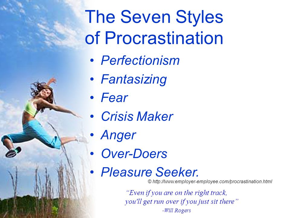 The Seven Styles of Procrastination Perfectionism Fantasizing Fear Crisis Maker Anger Over-Doers Pleasure Seeker.