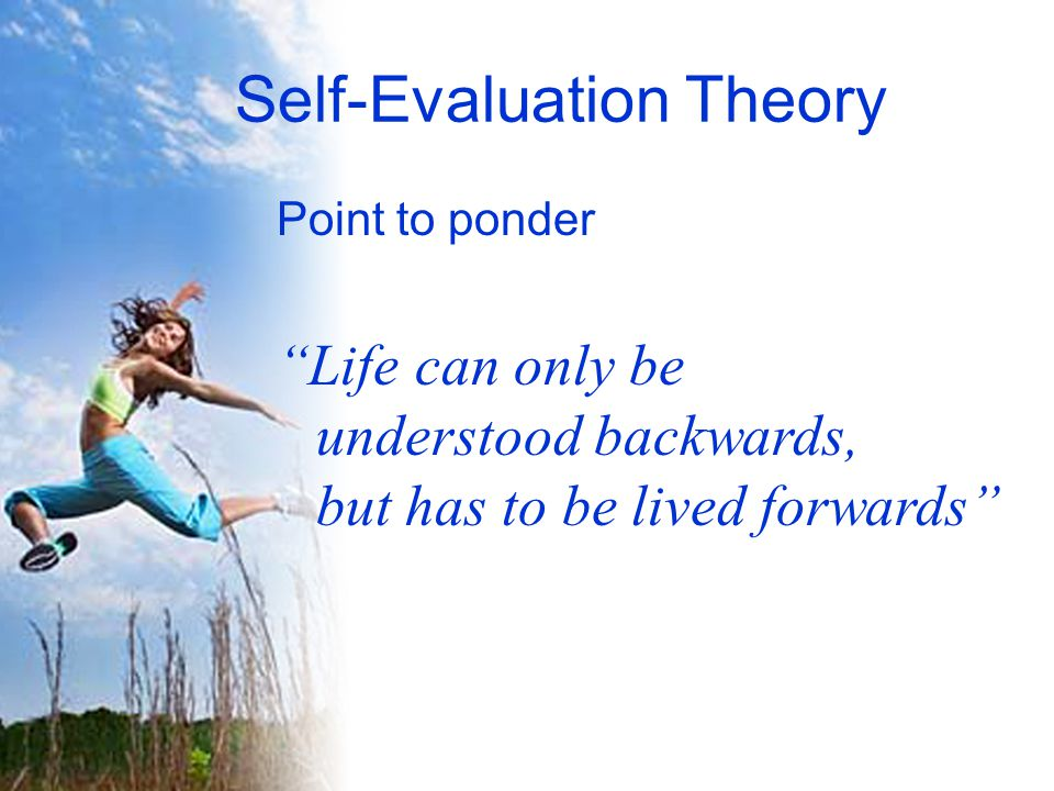 Self-Evaluation Theory Point to ponder Life can only be understood backwards, but has to be lived forwards