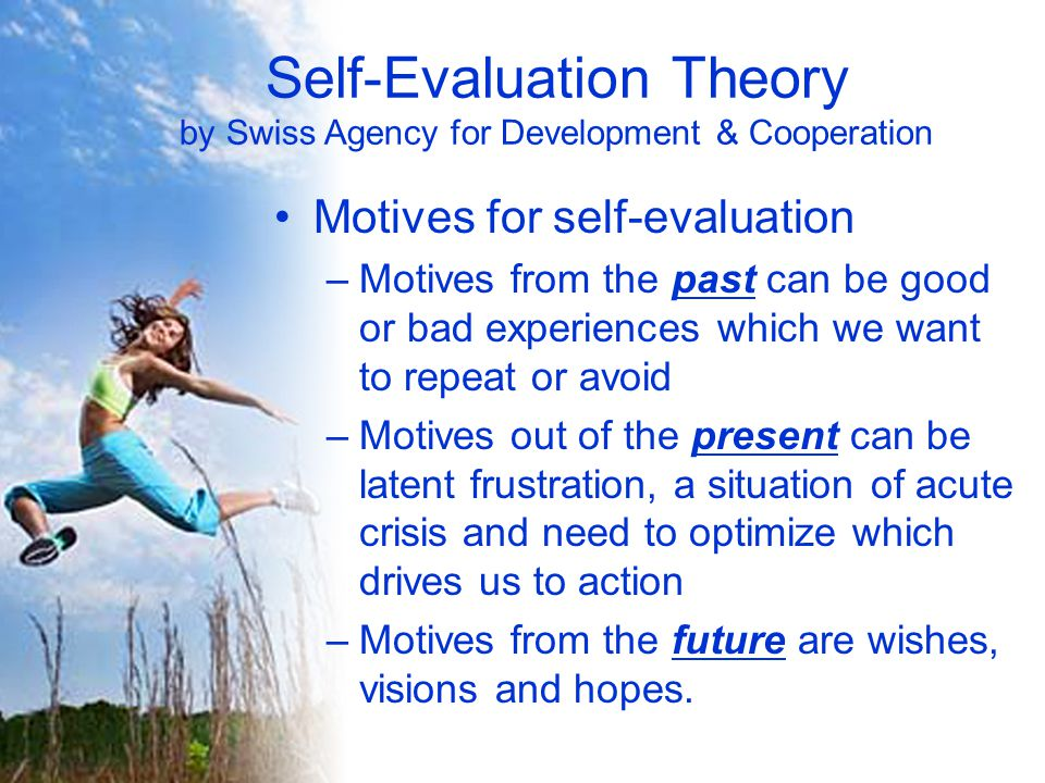 Self-Evaluation Theory by Swiss Agency for Development & Cooperation Motives for self-evaluation –Motives from the past can be good or bad experiences