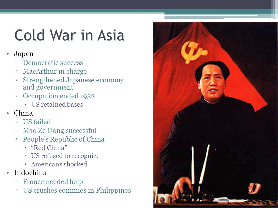 Cold War in Asia Japan ▫Democratic success ▫MacArthur in charge ▫Strengthened Japanese economy and government ▫Occupation ended 1952  US retained bas