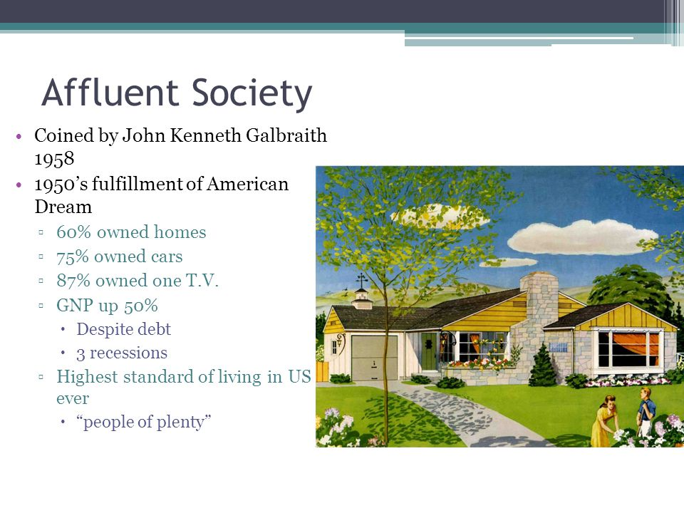 Affluent Society Coined by John Kenneth Galbraith 1958 1950's fulfillment of American Dream ▫60% owned homes ▫75% owned cars ▫87% owned one T.V. ▫GNP