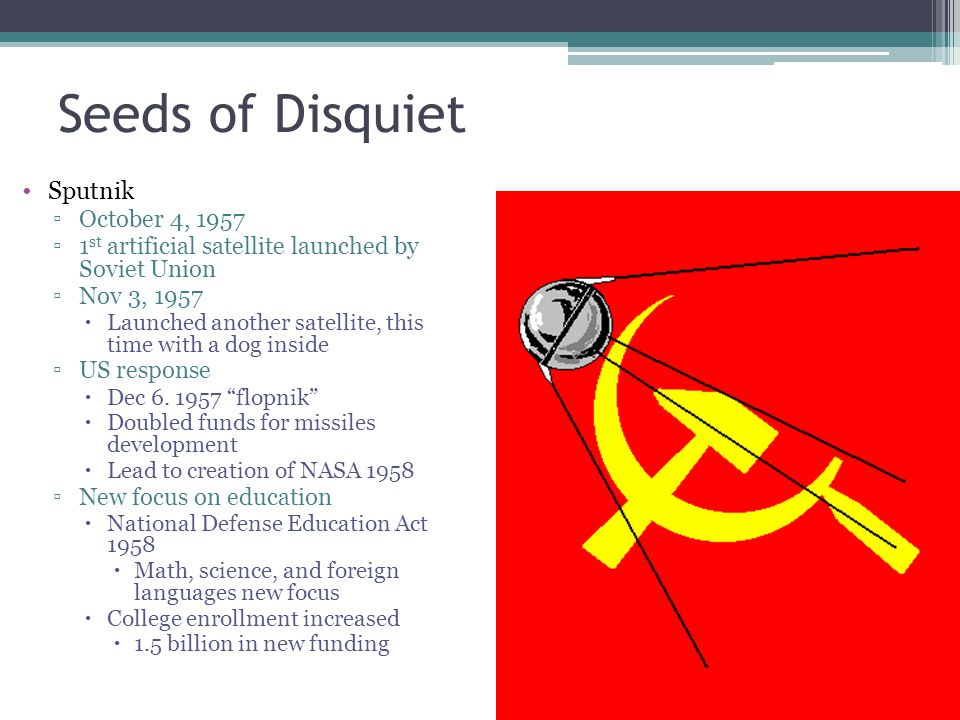 Seeds of Disquiet Sputnik ▫October 4, 1957 ▫1 st artificial satellite launched by Soviet Union ▫Nov 3, 1957  Launched another satellite, this time wi