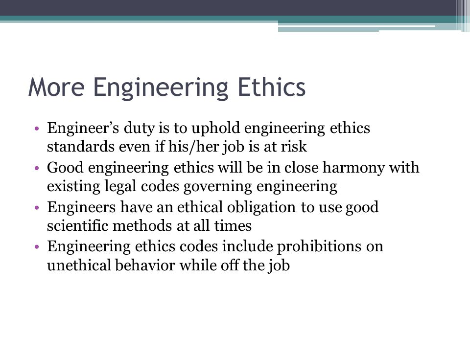 More Engineering Ethics Engineer's duty is to uphold engineering ethics standards even if his/her job is at risk Good engineering ethics will be in cl