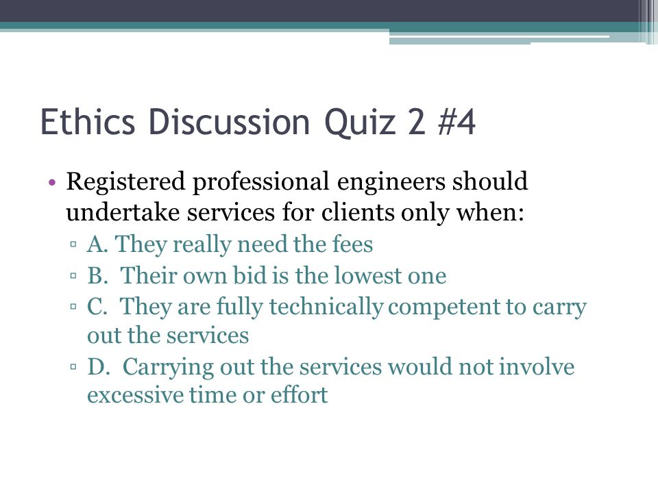 Ethics Discussion Quiz 2 #4 Registered professional engineers should undertake services for clients only when: ▫A. They really need the fees ▫B. Their