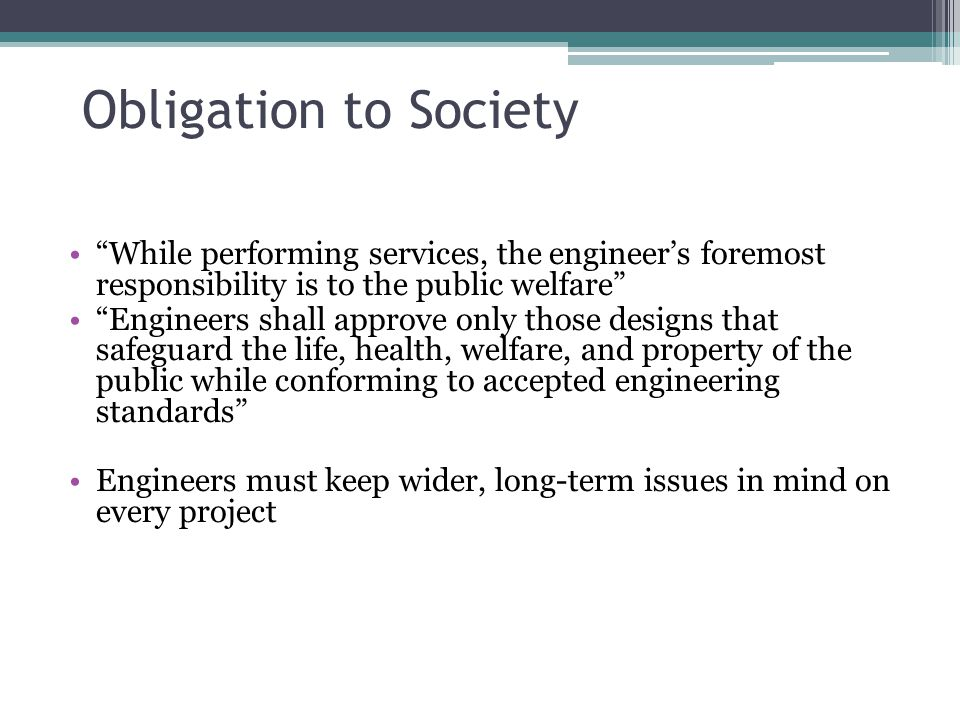 "Obligation to Society ""While performing services, the engineer's foremost responsibility is to the public welfare"" ""Engineers shall approve only those"