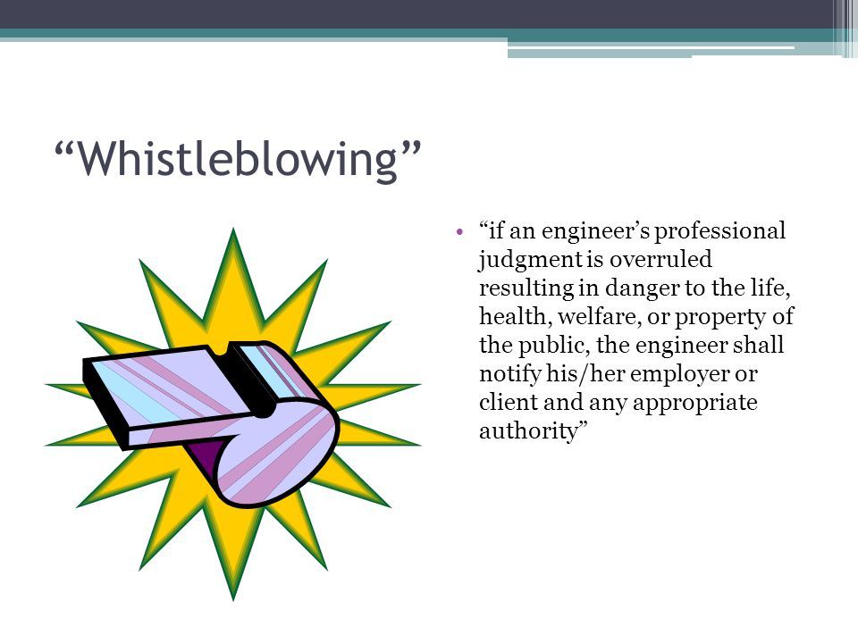 """Whistleblowing"" ""if an engineer's professional judgment is overruled resulting in danger to the life, health, welfare, or property of the public, the"