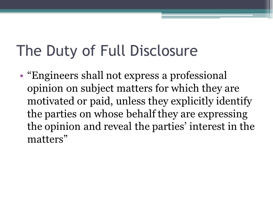 "The Duty of Full Disclosure ""Engineers shall not express a professional opinion on subject matters for which they are motivated or paid, unless they e"