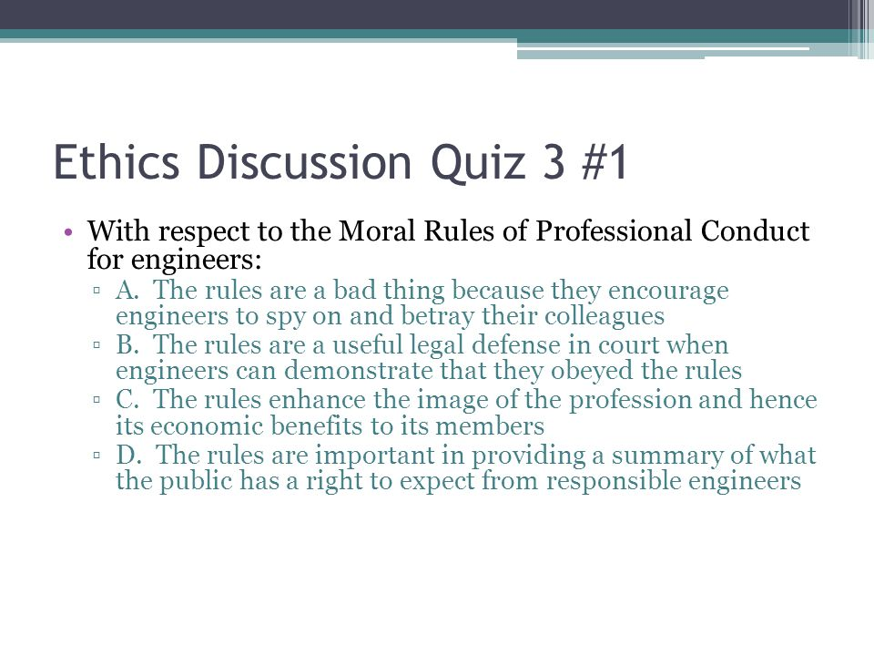 Ethics Discussion Quiz 3 #1 With respect to the Moral Rules of Professional Conduct for engineers: ▫A. The rules are a bad thing because they encourag