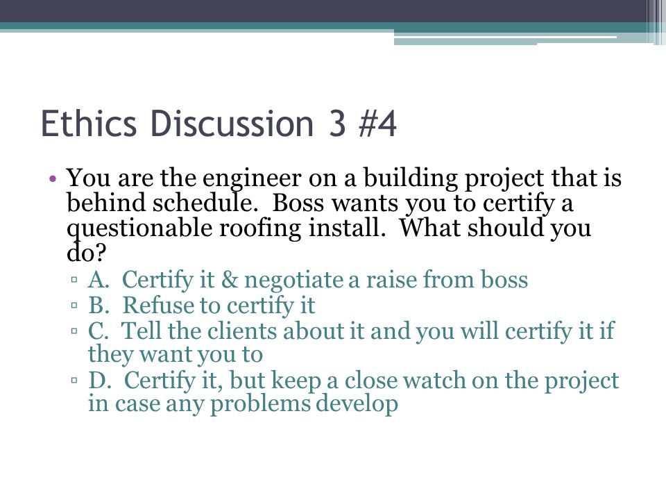 Ethics Discussion 3 #4 You are the engineer on a building project that is behind schedule. Boss wants you to certify a questionable roofing install. W