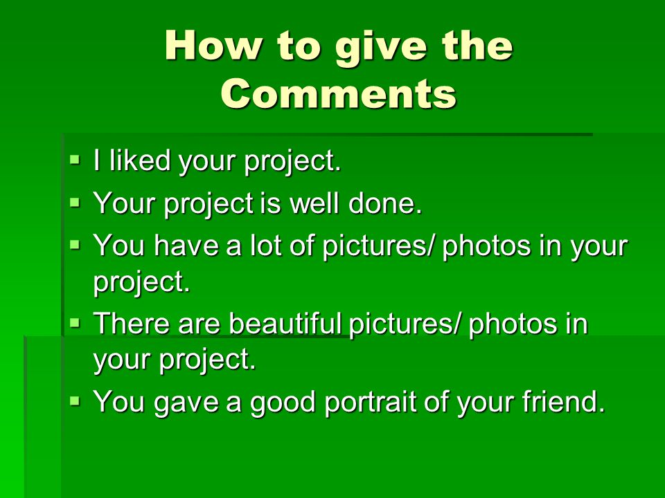 How to give the Comments  I liked your project.  Your project is well done.  You have a lot of pictures/ photos in your project.  There are beauti