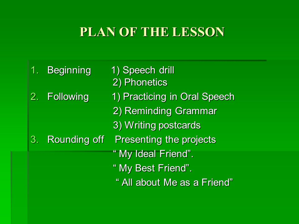 PLAN OF THE LESSON 1.B eginning 1) Speech drill 2) Phonetics 2.F ollowing 1) Practicing in Oral Speech 2) Reminding Grammar 3) Writing postcards 3.R ounding off Presenting the projects My Ideal Friend .