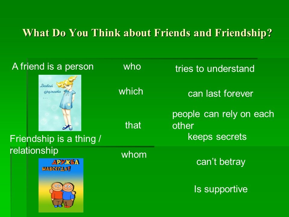 What Do You Think about Friends and Friendship? who which that A friend is a person Friendship is a thing / relationship tries to understand can last