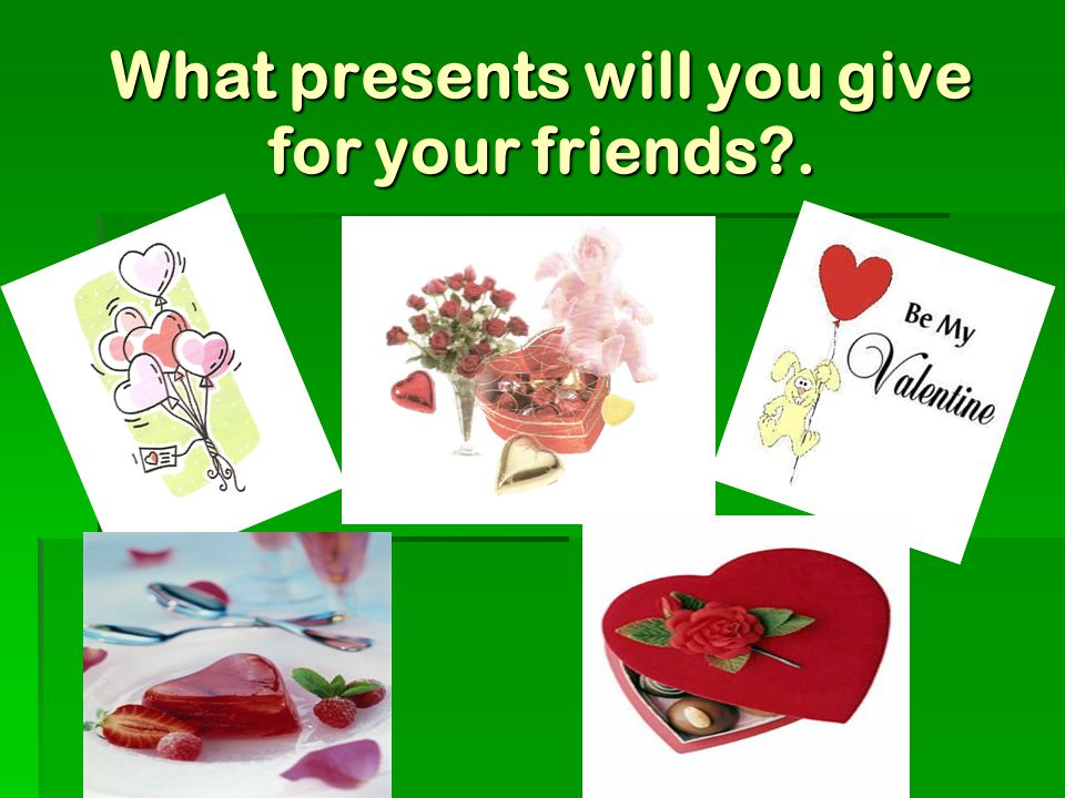 What presents will you give for your friends . КАРЛОВА Т.А. 229-574-149