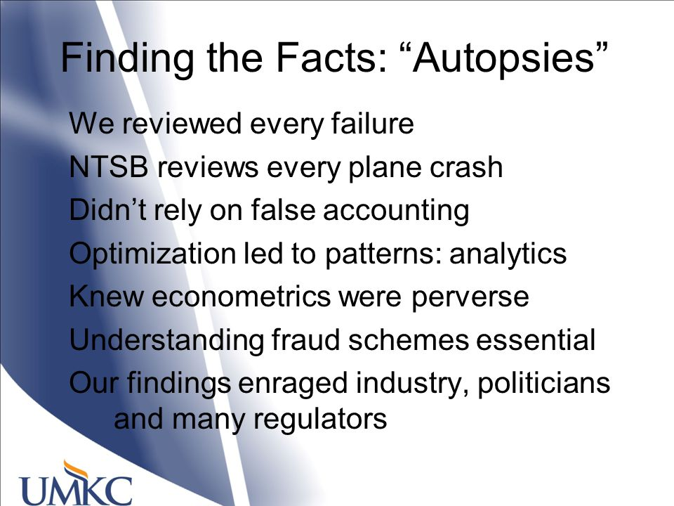 Finding the Facts: Autopsies We reviewed every failure NTSB reviews every plane crash Didn't rely on false accounting Optimization led to patterns: analytics Knew econometrics were perverse Understanding fraud schemes essential Our findings enraged industry, politicians and many regulators