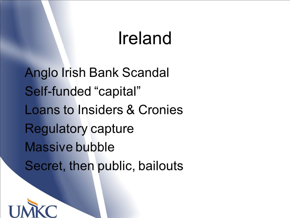 Ireland Anglo Irish Bank Scandal Self-funded capital Loans to Insiders & Cronies Regulatory capture Massive bubble Secret, then public, bailouts