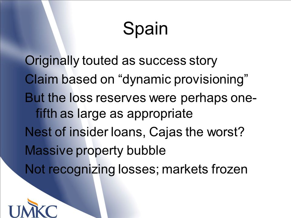 Spain Originally touted as success story Claim based on dynamic provisioning But the loss reserves were perhaps one- fifth as large as appropriate Nest of insider loans, Cajas the worst.