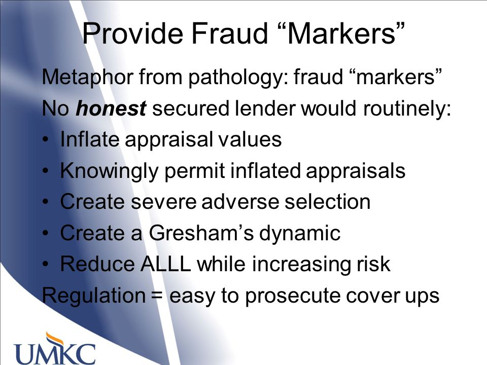 Provide Fraud Markers Metaphor from pathology: fraud markers No honest secured lender would routinely: Inflate appraisal values Knowingly permit inflated appraisals Create severe adverse selection Create a Gresham's dynamic Reduce ALLL while increasing risk Regulation = easy to prosecute cover ups