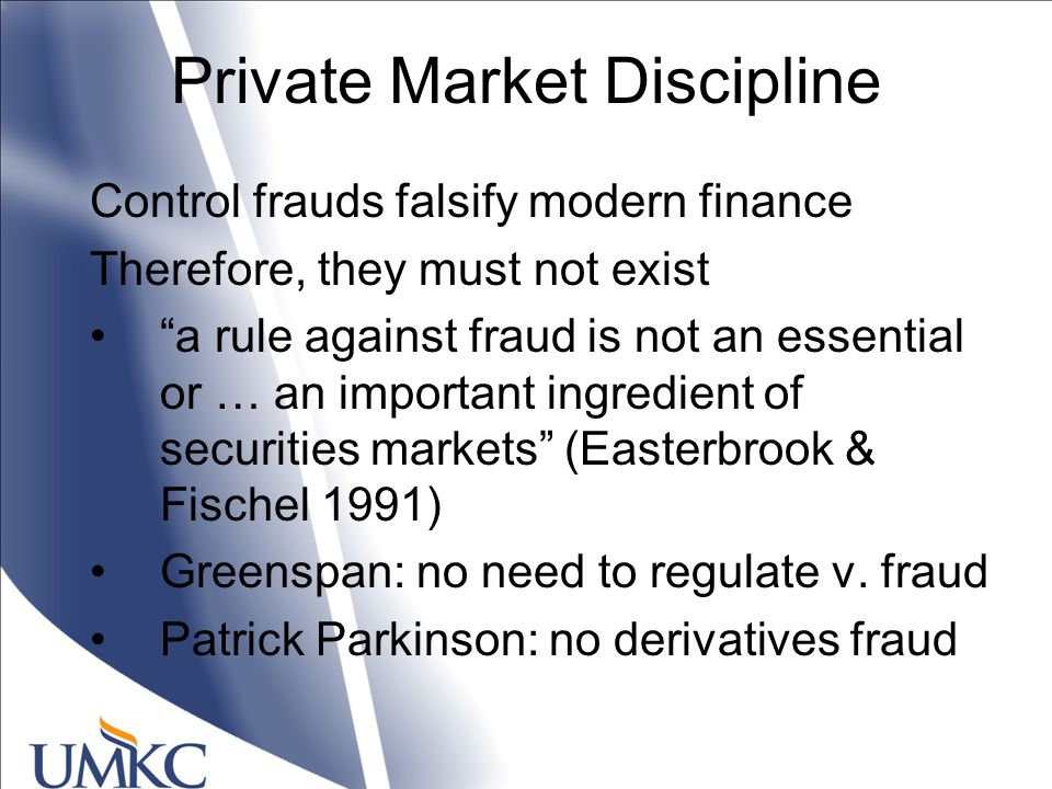 Private Market Discipline Control frauds falsify modern finance Therefore, they must not exist a rule against fraud is not an essential or … an important ingredient of securities markets (Easterbrook & Fischel 1991) Greenspan: no need to regulate v.