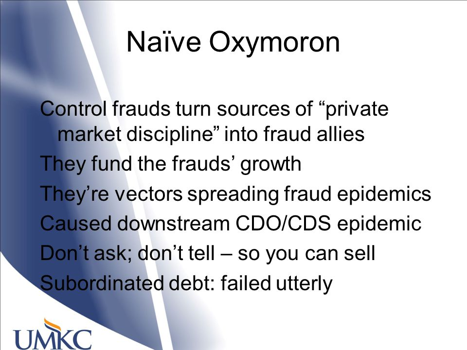 Naïve Oxymoron Control frauds turn sources of private market discipline into fraud allies They fund the frauds' growth They're vectors spreading fraud epidemics Caused downstream CDO/CDS epidemic Don't ask; don't tell – so you can sell Subordinated debt: failed utterly