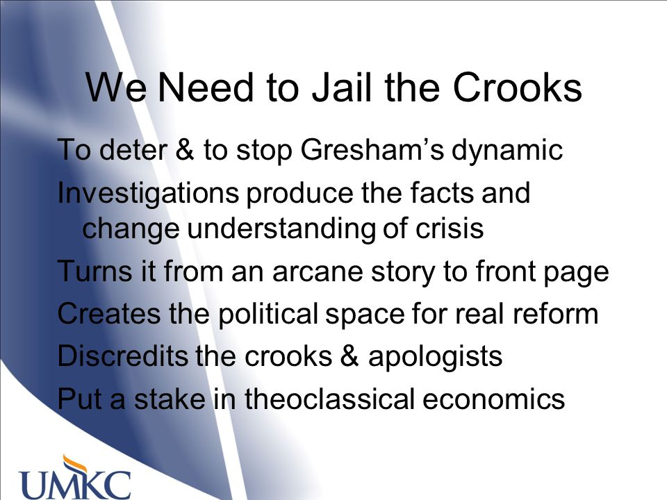 We Need to Jail the Crooks To deter & to stop Gresham's dynamic Investigations produce the facts and change understanding of crisis Turns it from an arcane story to front page Creates the political space for real reform Discredits the crooks & apologists Put a stake in theoclassical economics