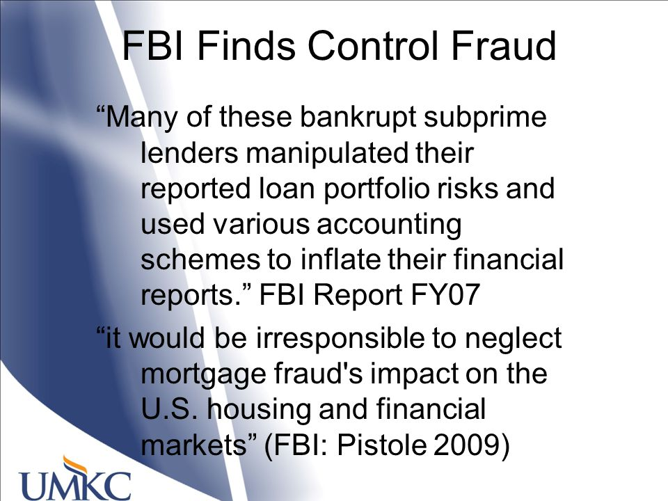 FBI Finds Control Fraud Many of these bankrupt subprime lenders manipulated their reported loan portfolio risks and used various accounting schemes to inflate their financial reports. FBI Report FY07 it would be irresponsible to neglect mortgage fraud s impact on the U.S.