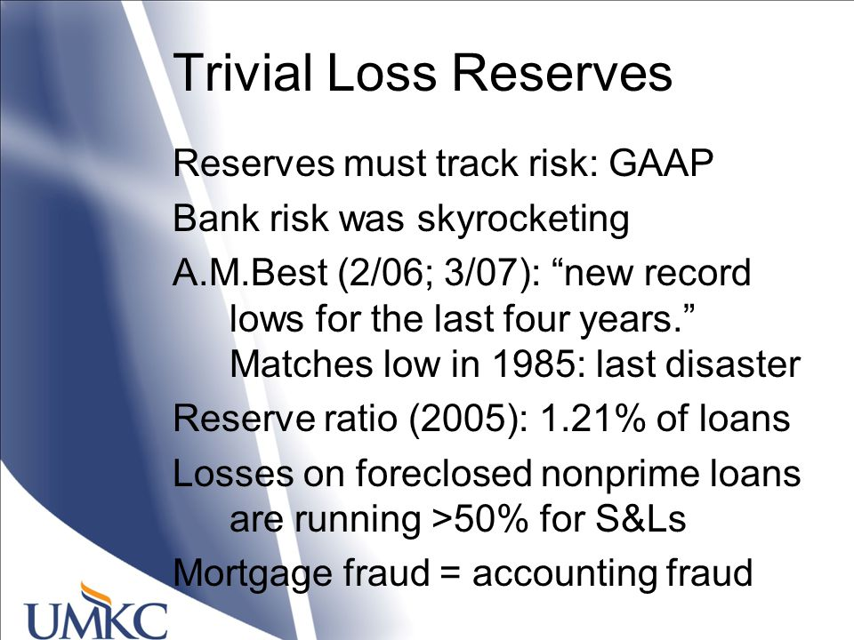 Trivial Loss Reserves Reserves must track risk: GAAP Bank risk was skyrocketing A.M.Best (2/06; 3/07): new record lows for the last four years. Matches low in 1985: last disaster Reserve ratio (2005): 1.21% of loans Losses on foreclosed nonprime loans are running >50% for S&Ls Mortgage fraud = accounting fraud